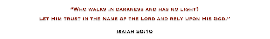 WHO WALKS IN DARKNESS AND HAS NO LIGHT?